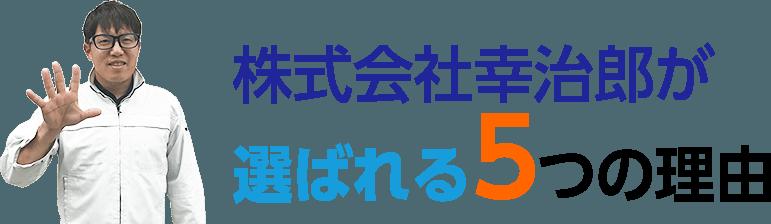 株式会社幸治郎(コウジロウ)が選ばれる5つの理由